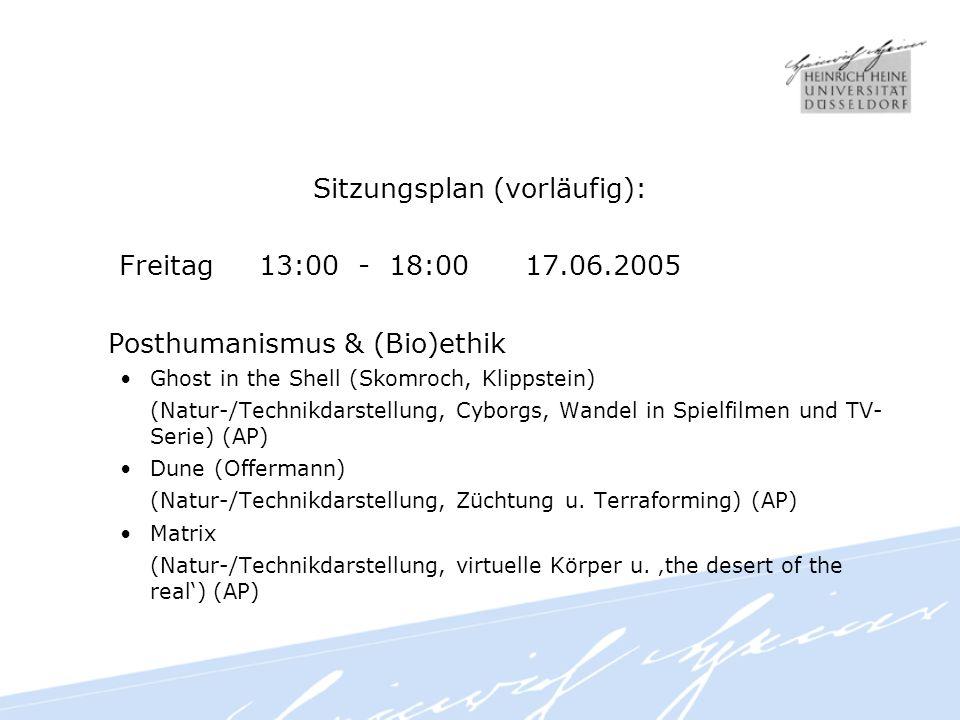 Sitzungsplan (vorläufig): Freitag 13:00 - 18:00 17.06.2005 Posthumanismus & (Bio)ethik Ghost in the Shell (Skomroch, Klippstein) (Natur-/Technikdarstellung, Cyborgs, Wandel in Spielfilmen und TV- Serie) (AP) Dune (Offermann) (Natur-/Technikdarstellung, Züchtung u.