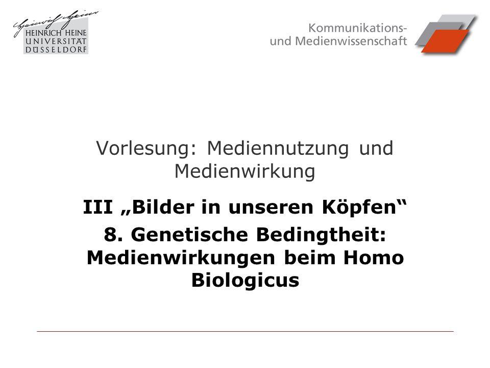 Vorlesung: Mediennutzung und Medienwirkung III Bilder in unseren Köpfen 8. Genetische Bedingtheit: Medienwirkungen beim Homo Biologicus