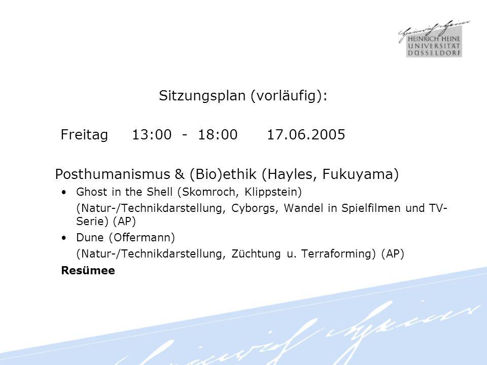 Sitzungsplan (vorläufig): Freitag 13:00 - 18:00 17.06.2005 Posthumanismus & (Bio)ethik (Hayles, Fukuyama) Ghost in the Shell (Skomroch, Klippstein) (Natur-/Technikdarstellung, Cyborgs, Wandel in Spielfilmen und TV- Serie) (AP) Dune (Offermann) (Natur-/Technikdarstellung, Züchtung u.