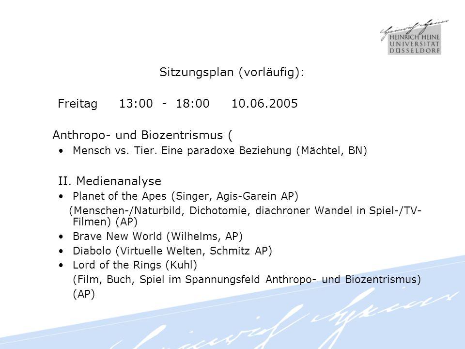 Sitzungsplan (vorläufig): Freitag 13:00 - 18:00 10.06.2005 Anthropo- und Biozentrismus ( Mensch vs.