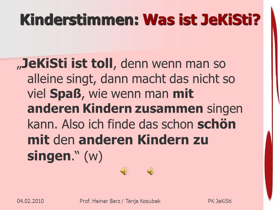 04.02.2010Prof. Heiner Barz / Tanja Kosubek PK JeKiSti Kinderstimmen: Was ist JeKiSti? JeKiSti ist toll, denn wenn man so alleine singt, dann macht da