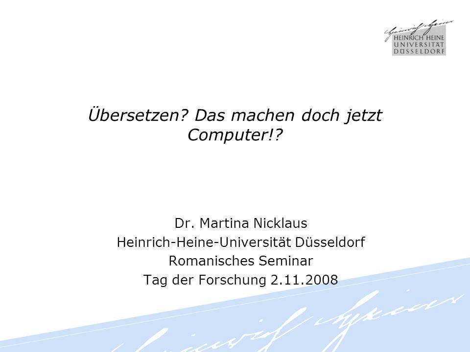Übersetzen? Das machen doch jetzt Computer!? Dr. Martina Nicklaus Heinrich-Heine-Universität Düsseldorf Romanisches Seminar Tag der Forschung 2.11.200