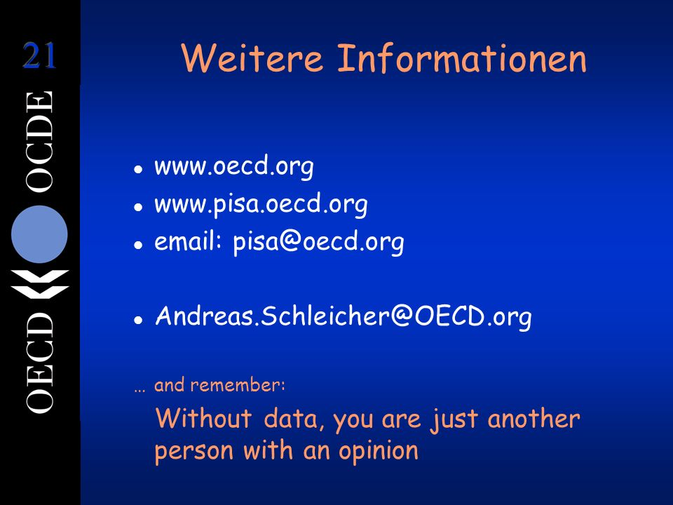 Weitere Informationen l www.oecd.org l www.pisa.oecd.org l email: pisa@oecd.org l Andreas.Schleicher@OECD.org …and remember: Without data, you are just another person with an opinion