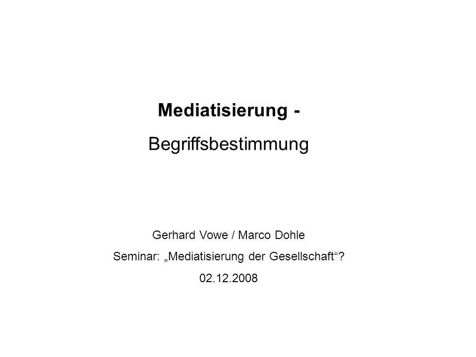 Mediatisierung - Begriffsbestimmung Gerhard Vowe / Marco Dohle Seminar: Mediatisierung der Gesellschaft? 02.12.2008