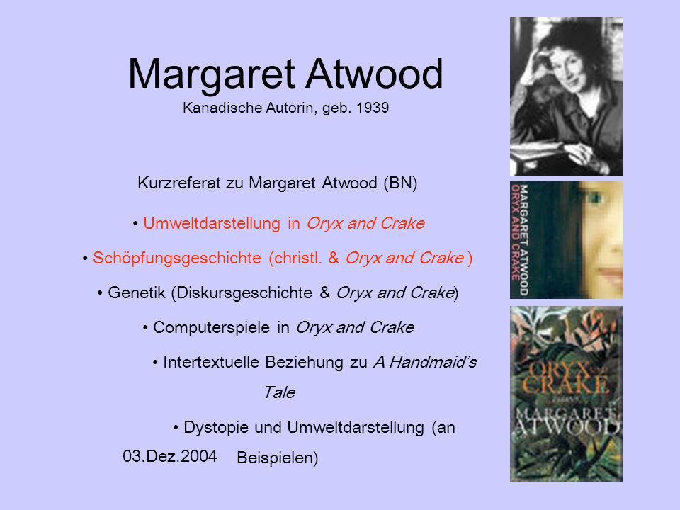 Margaret Atwood Kanadische Autorin, geb. 1939 Kurzreferat zu Margaret Atwood (BN) Umweltdarstellung in Oryx and Crake Schöpfungsgeschichte (christl. &