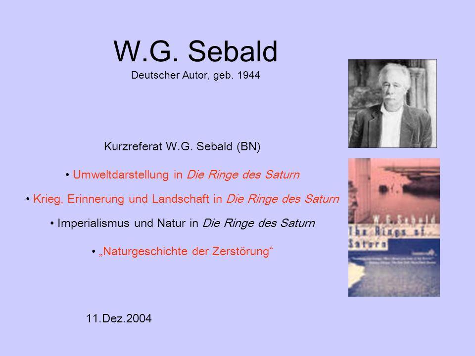 W.G. Sebald Deutscher Autor, geb. 1944 Kurzreferat W.G. Sebald (BN) Umweltdarstellung in Die Ringe des Saturn Krieg, Erinnerung und Landschaft in Die