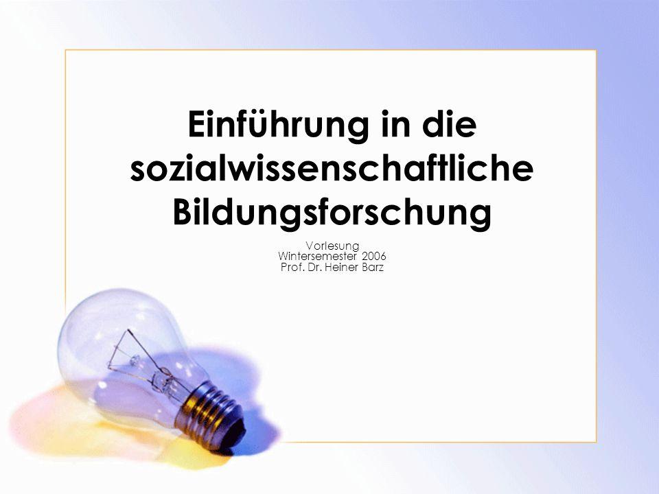 Einführung in die sozialwissenschaftliche Bildungsforschung Vorlesung Wintersemester 2006 Prof. Dr. Heiner Barz