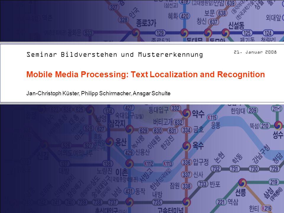 21. Januar 2008 Mobile Media Processing: Text Localization and Recognition Seminar Bildverstehen und Mustererkennung Jan-Christoph Küster, Philipp Sch