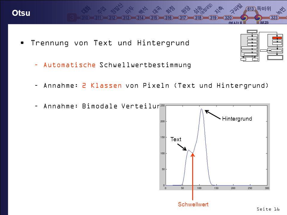 Seite 16 Otsu Trennung von Text und Hintergrund –Automatische Schwellwertbestimmung –Annahme: 2 Klassen von Pixeln (Text und Hintergrund) –Annahme: Bi
