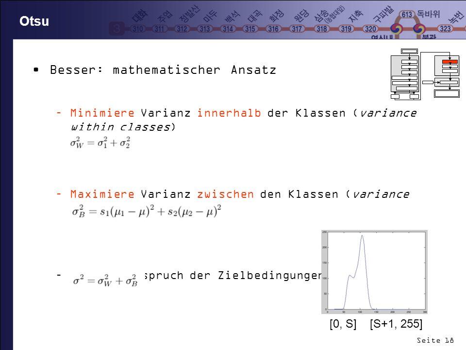 Seite 18 Otsu Besser: mathematischer Ansatz –Minimiere Varianz innerhalb der Klassen (variance within classes) –Maximiere Varianz zwischen den Klassen