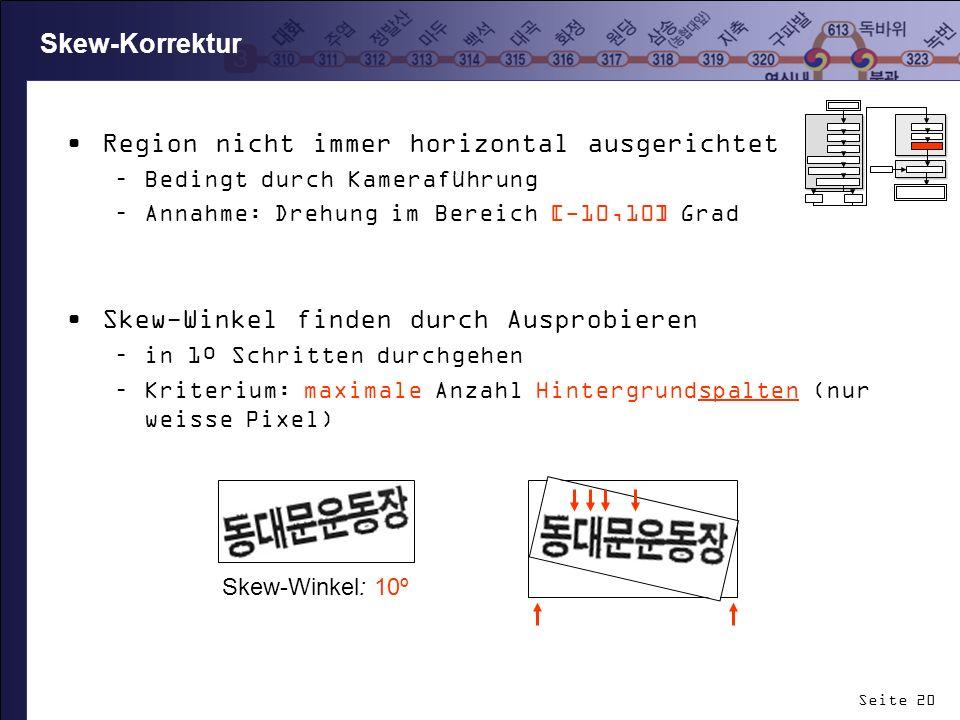 Seite 20 Skew-Korrektur Region nicht immer horizontal ausgerichtet –Bedingt durch Kameraführung –Annahme: Drehung im Bereich [-10,10] Grad Skew-Winkel