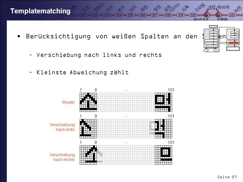 Seite 27 Templatematching Berücksichtigung von weißen Spalten an den Seiten –Verschiebung nach links und rechts –Kleinste Abweichung zählt