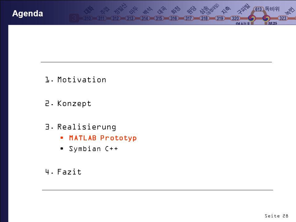 Seite 28 Agenda 1.Motivation 2.Konzept 3.Realisierung MATLAB Prototyp Symbian C++ 4.Fazit