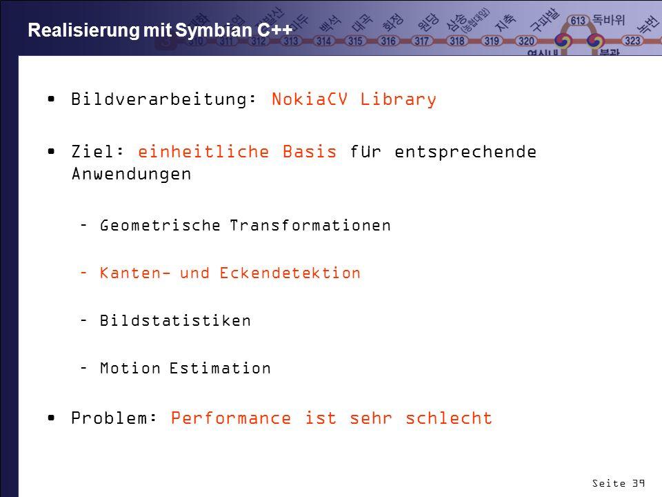Seite 39 Realisierung mit Symbian C++ Bildverarbeitung: NokiaCV Library Ziel: einheitliche Basis für entsprechende Anwendungen –Geometrische Transform