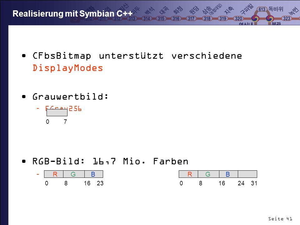 Seite 41 Realisierung mit Symbian C++ CFbsBitmap unterstützt verschiedene DisplayModes Grauwertbild: –EGray256 RGB-Bild: 16,7 Mio. Farben –EColor16M E