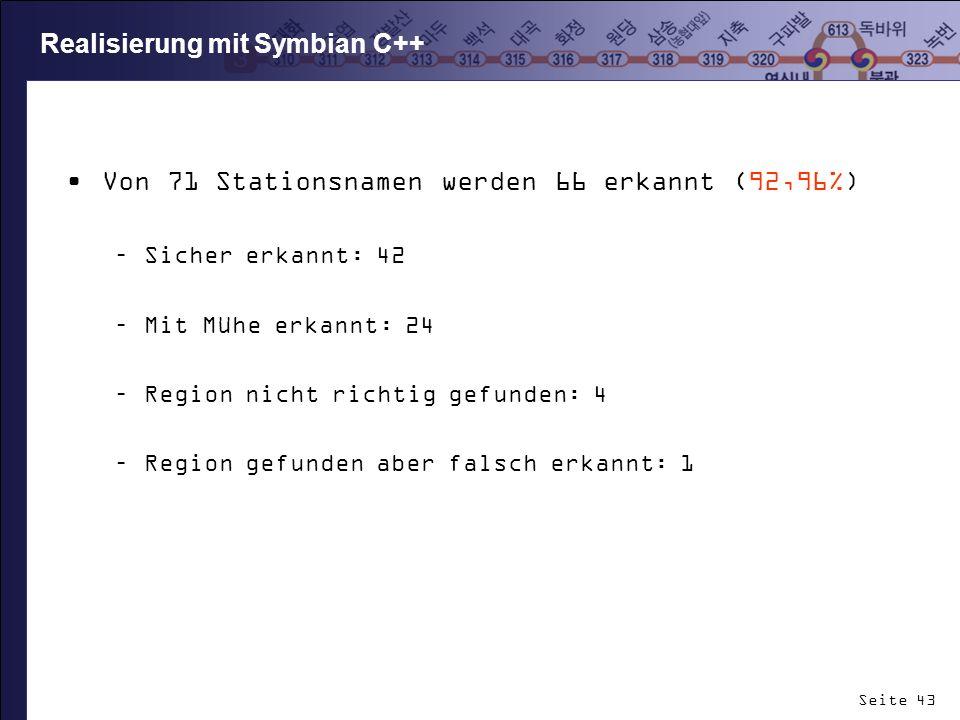 Seite 43 Realisierung mit Symbian C++ Von 71 Stationsnamen werden 66 erkannt (92,96%) –Sicher erkannt: 42 –Mit Mühe erkannt: 24 –Region nicht richtig