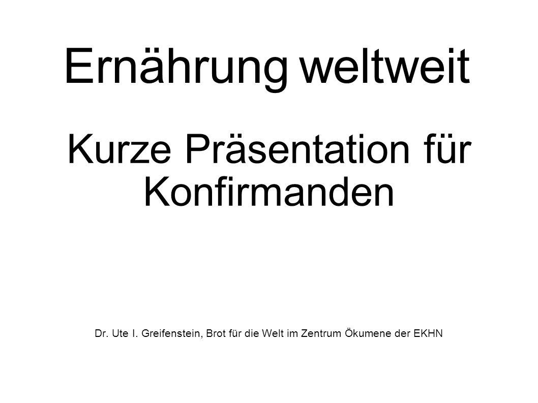 Ernährung weltweit Kurze Präsentation für Konfirmanden Dr. Ute I. Greifenstein, Brot für die Welt im Zentrum Ökumene der EKHN