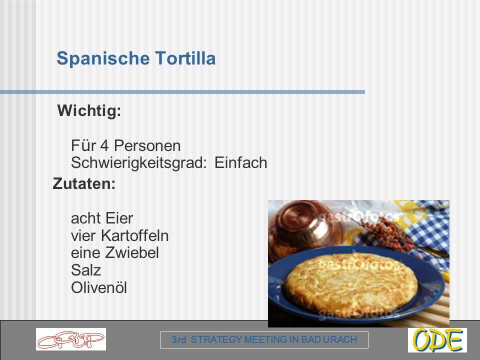 3rd STRATEGY MEETING IN BAD URACH Spanische Tortilla Wichtig: F ü r 4 Personen Schwierigkeitsgrad: Einfach Zutaten: acht Eier vier Kartoffeln eine Zwi