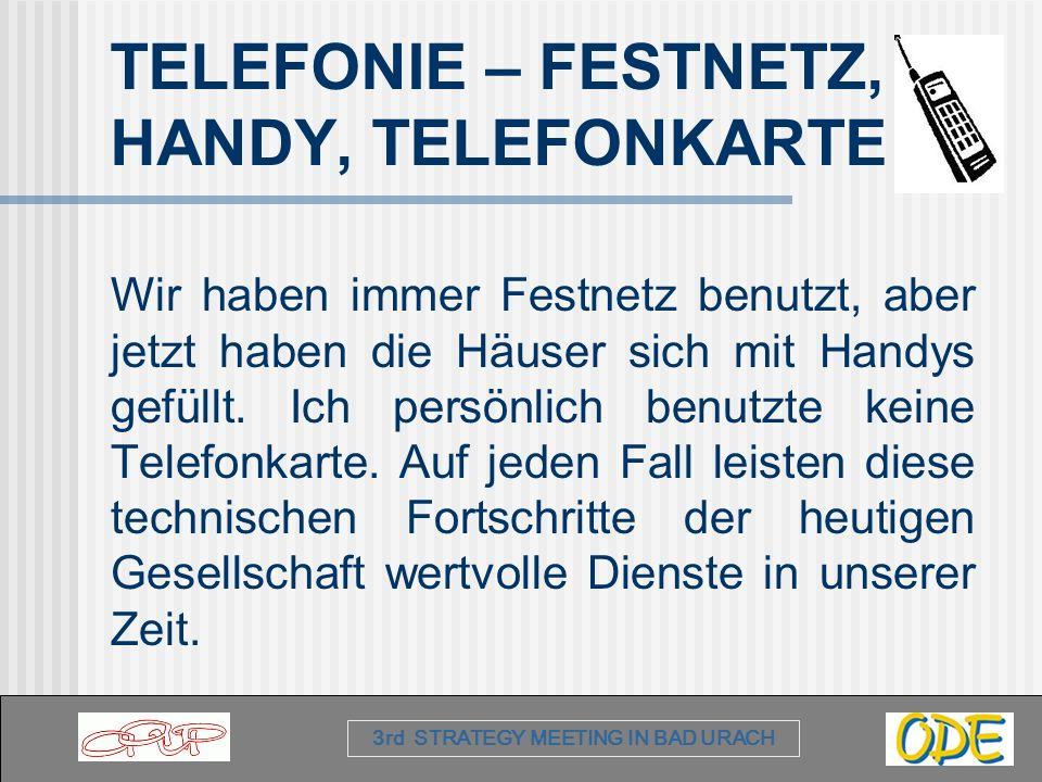 3rd STRATEGY MEETING IN BAD URACH TELEFONIE – FESTNETZ, HANDY, TELEFONKARTE Wir haben immer Festnetz benutzt, aber jetzt haben die Häuser sich mit Handys gefüllt.