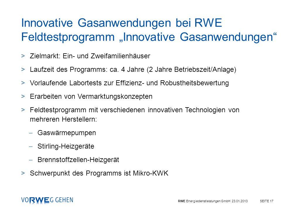 RWE Energiedienstleistungen GmbH 23.01.2013SEITE 17 Innovative Gasanwendungen bei RWE Feldtestprogramm Innovative Gasanwendungen >Zielmarkt: Ein- und
