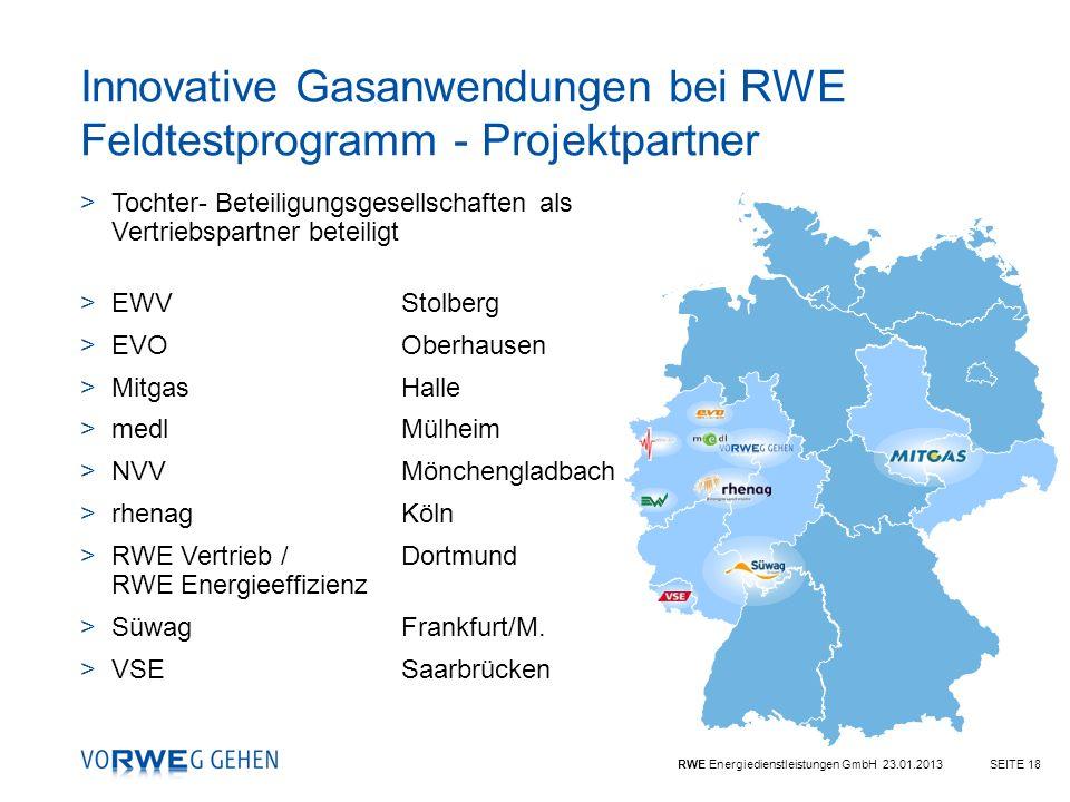 RWE Energiedienstleistungen GmbH 23.01.2013SEITE 18 Innovative Gasanwendungen bei RWE Feldtestprogramm - Projektpartner >Tochter- Beteiligungsgesellsc