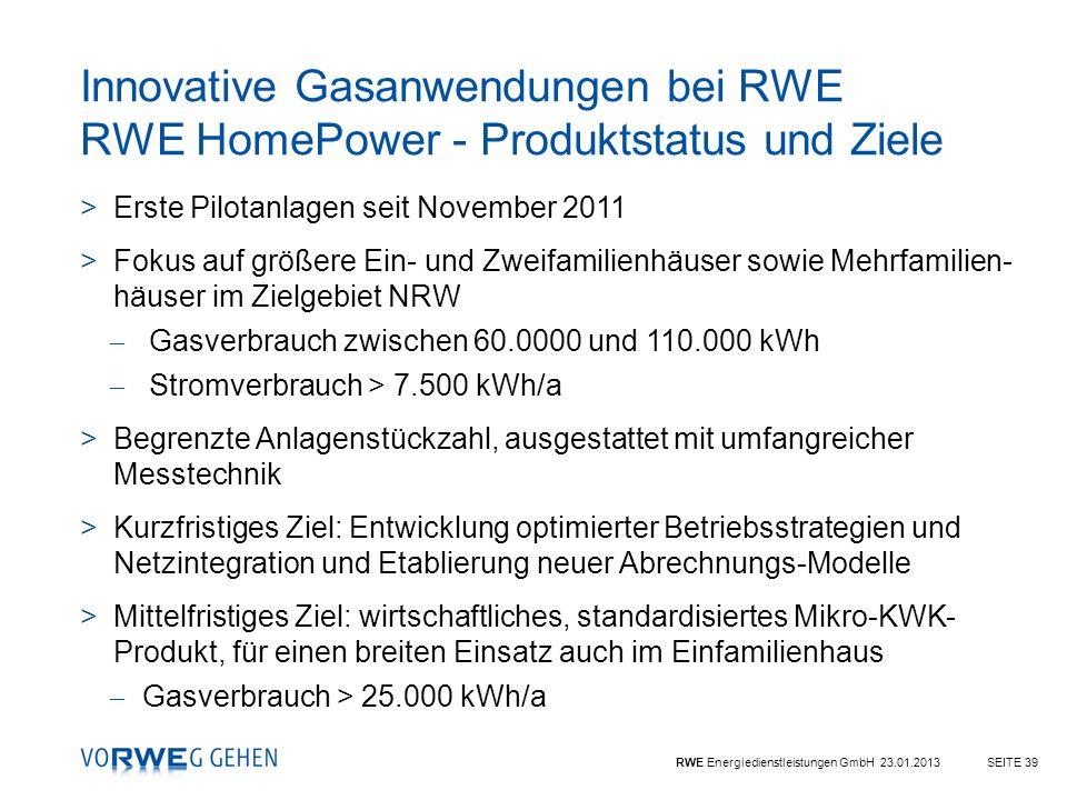 RWE Energiedienstleistungen GmbH 23.01.2013SEITE 39 Innovative Gasanwendungen bei RWE RWE HomePower - Produktstatus und Ziele >Erste Pilotanlagen seit