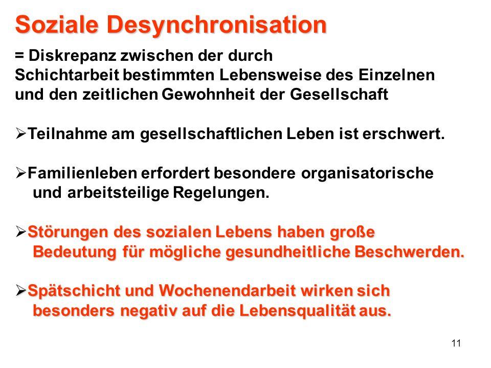 11 Soziale Desynchronisation = Diskrepanz zwischen der durch Schichtarbeit bestimmten Lebensweise des Einzelnen und den zeitlichen Gewohnheit der Gese