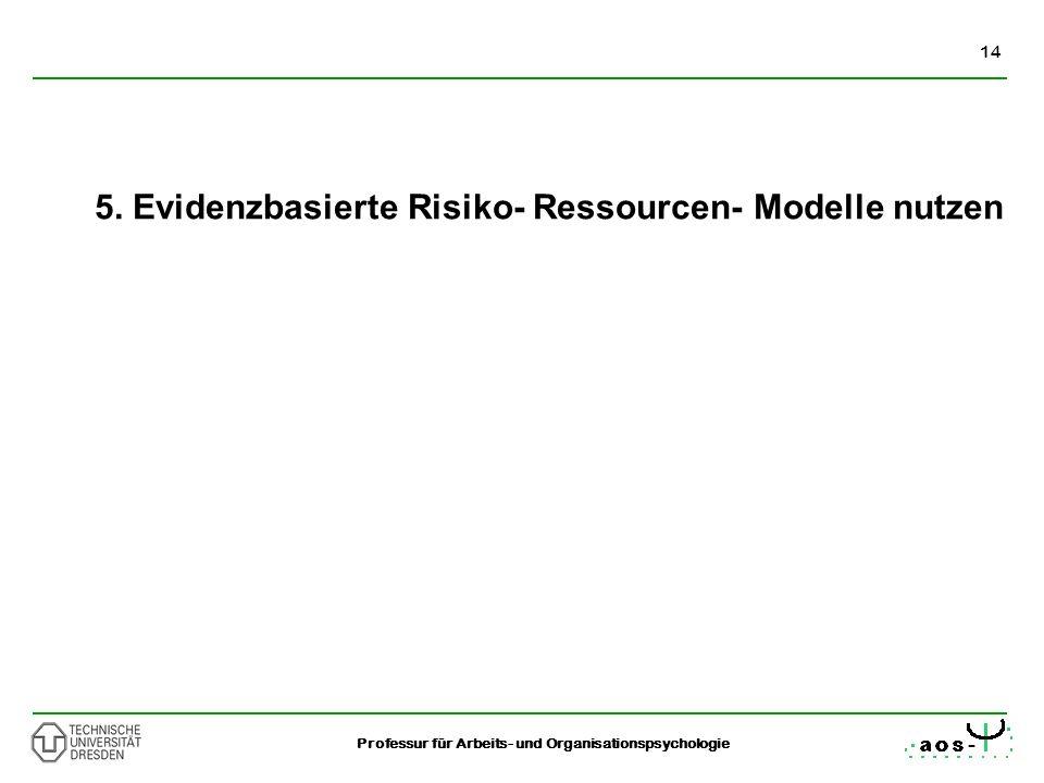 14 Professur für Arbeits- und Organisationspsychologie 5. Evidenzbasierte Risiko- Ressourcen- Modelle nutzen