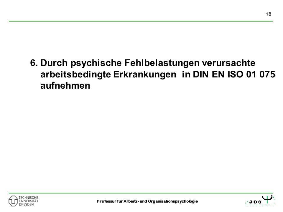 18 Professur für Arbeits- und Organisationspsychologie 6. Durch psychische Fehlbelastungen verursachte arbeitsbedingte Erkrankungen in DIN EN ISO 01 0