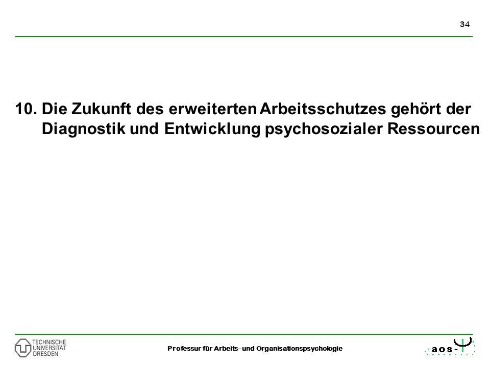 34 Professur für Arbeits- und Organisationspsychologie 10. Die Zukunft des erweiterten Arbeitsschutzes gehört der Diagnostik und Entwicklung psychosoz