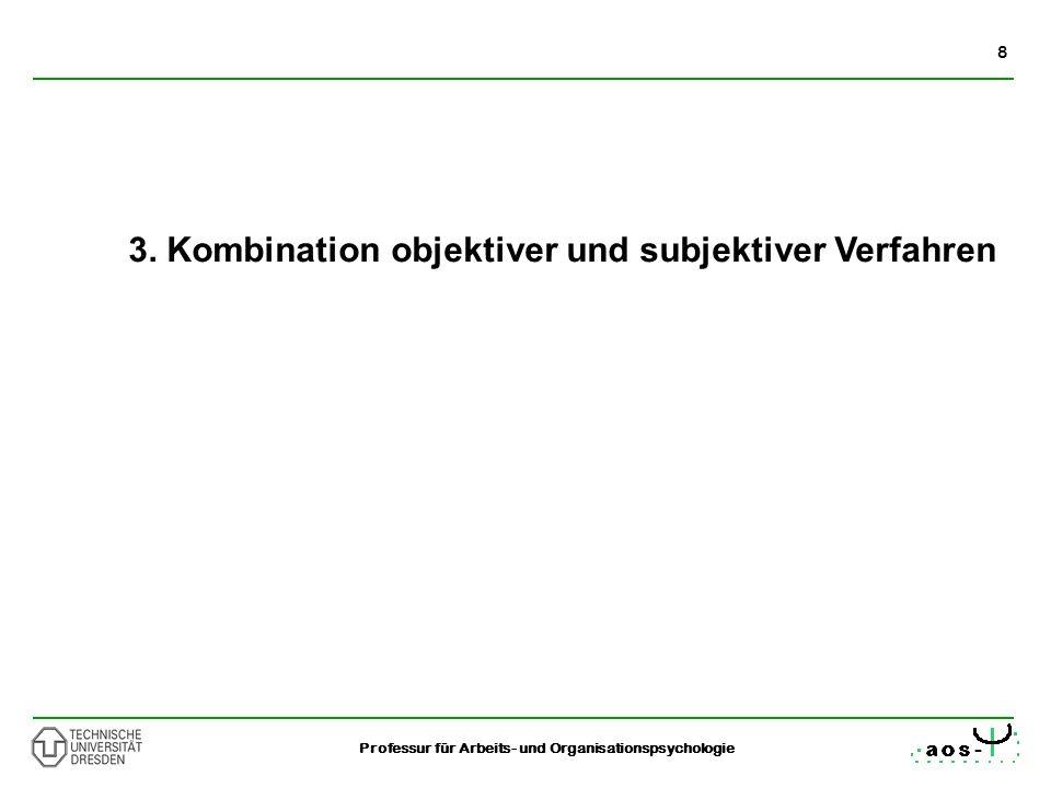8 Professur für Arbeits- und Organisationspsychologie 3. Kombination objektiver und subjektiver Verfahren