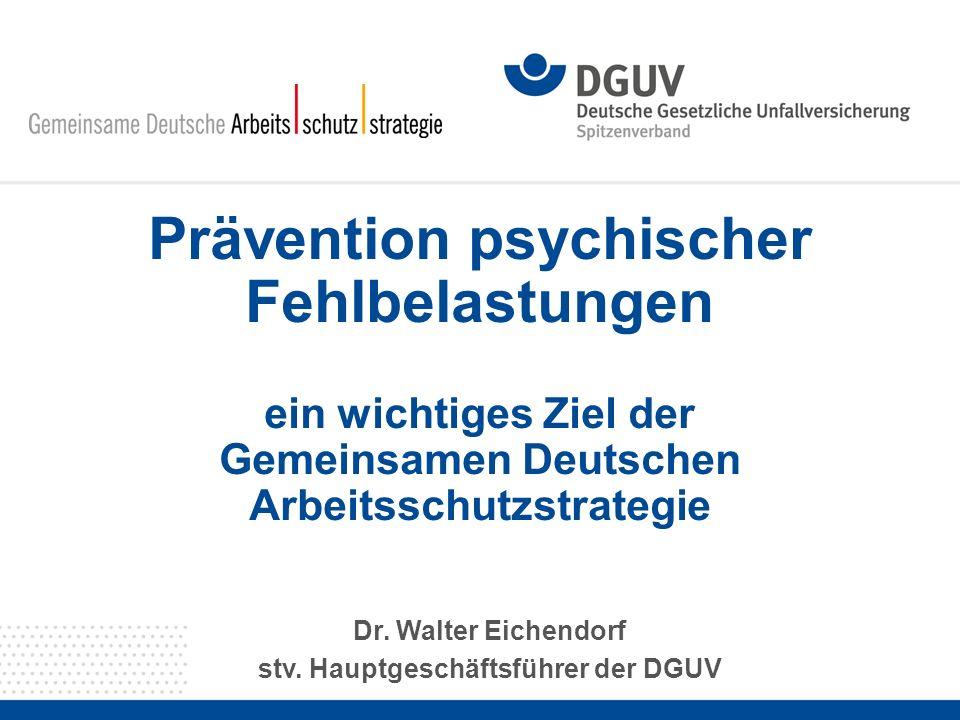 Prävention psychischer Fehlbelastungen ein wichtiges Ziel der Gemeinsamen Deutschen Arbeitsschutzstrategie Dr. Walter Eichendorf stv. Hauptgeschäftsfü