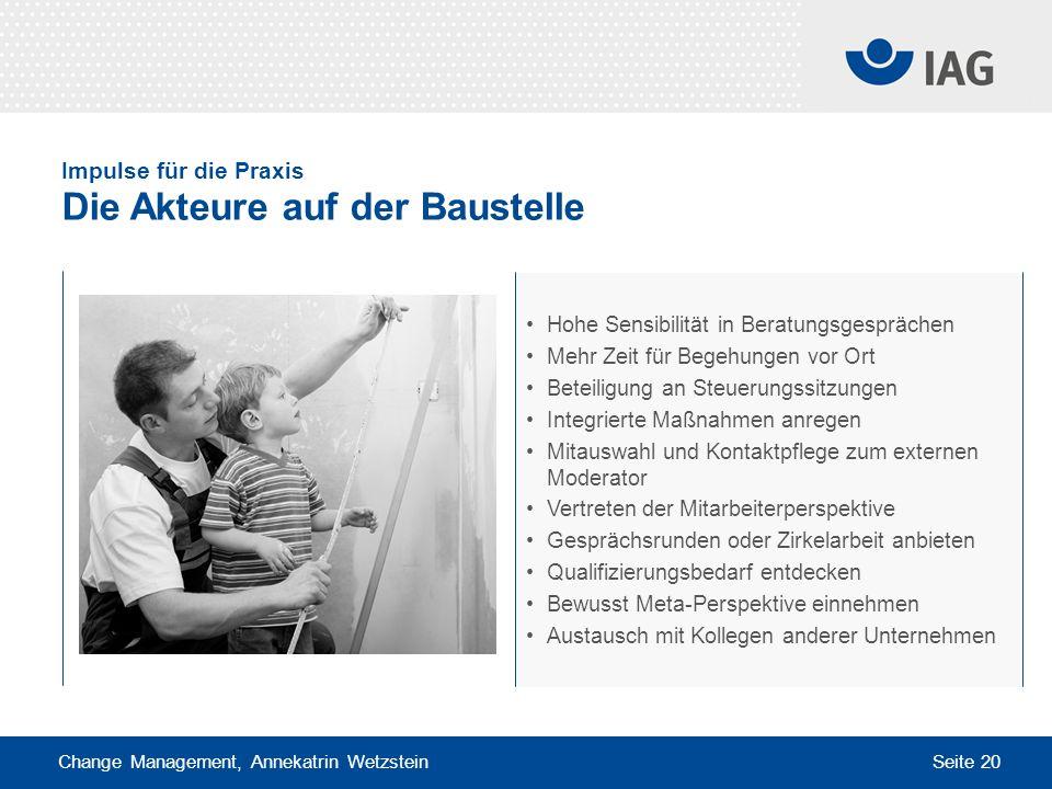 Change Management, Annekatrin Wetzstein Seite 20 Impulse für die Praxis Die Akteure auf der Baustelle Hohe Sensibilität in Beratungsgesprächen Mehr Ze