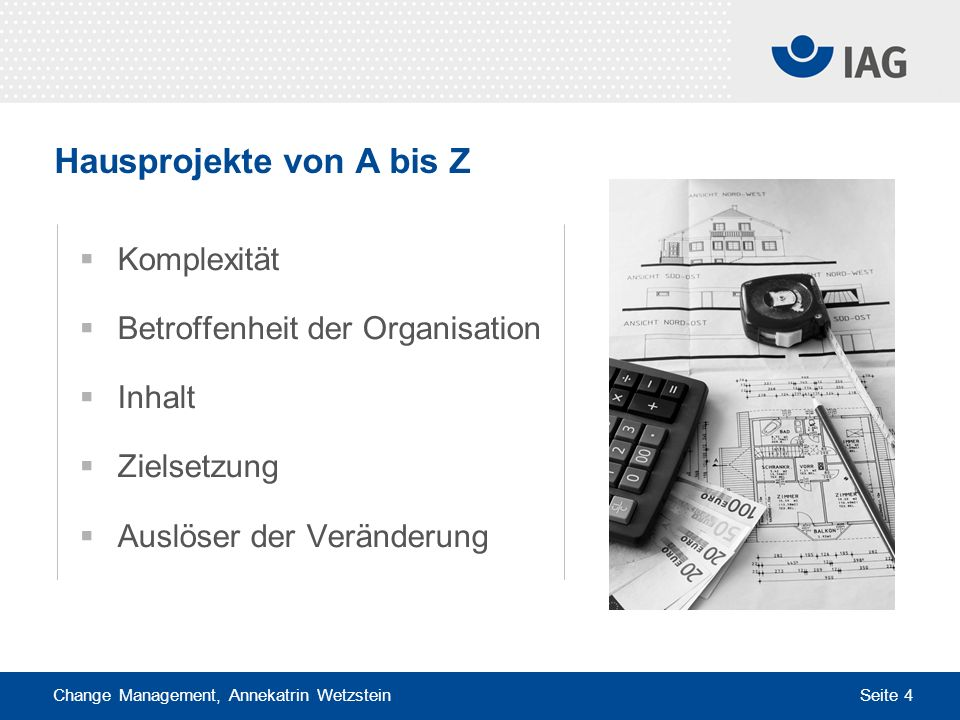 Change Management, Annekatrin Wetzstein Seite 4 Hausprojekte von A bis Z Komplexität Betroffenheit der Organisation Inhalt Zielsetzung Auslöser der Ve