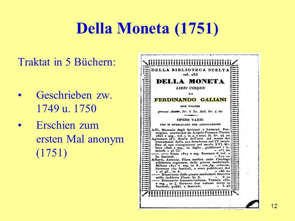 Della Moneta (1751) Traktat in 5 Büchern: Geschrieben zw. 1749 u. 1750 Erschien zum ersten Mal anonym (1751) 12