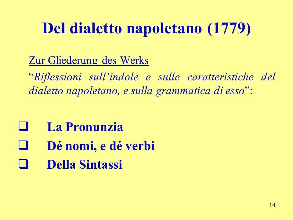 Del dialetto napoletano (1779) Zur Gliederung des Werks Riflessioni sullindole e sulle caratteristiche del dialetto napoletano, e sulla grammatica di esso: La Pronunzia Dé nomi, e dé verbi Della Sintassi 14