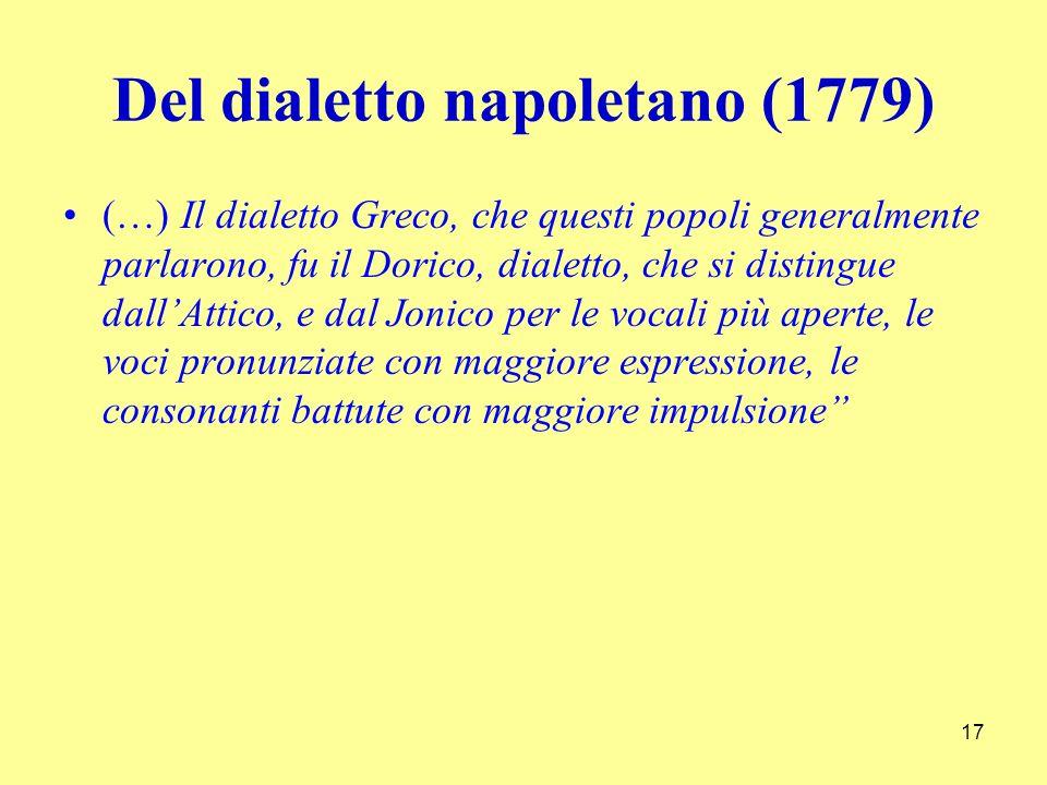 Del dialetto napoletano (1779) (…) Il dialetto Greco, che questi popoli generalmente parlarono, fu il Dorico, dialetto, che si distingue dallAttico, e dal Jonico per le vocali più aperte, le voci pronunziate con maggiore espressione, le consonanti battute con maggiore impulsione 17