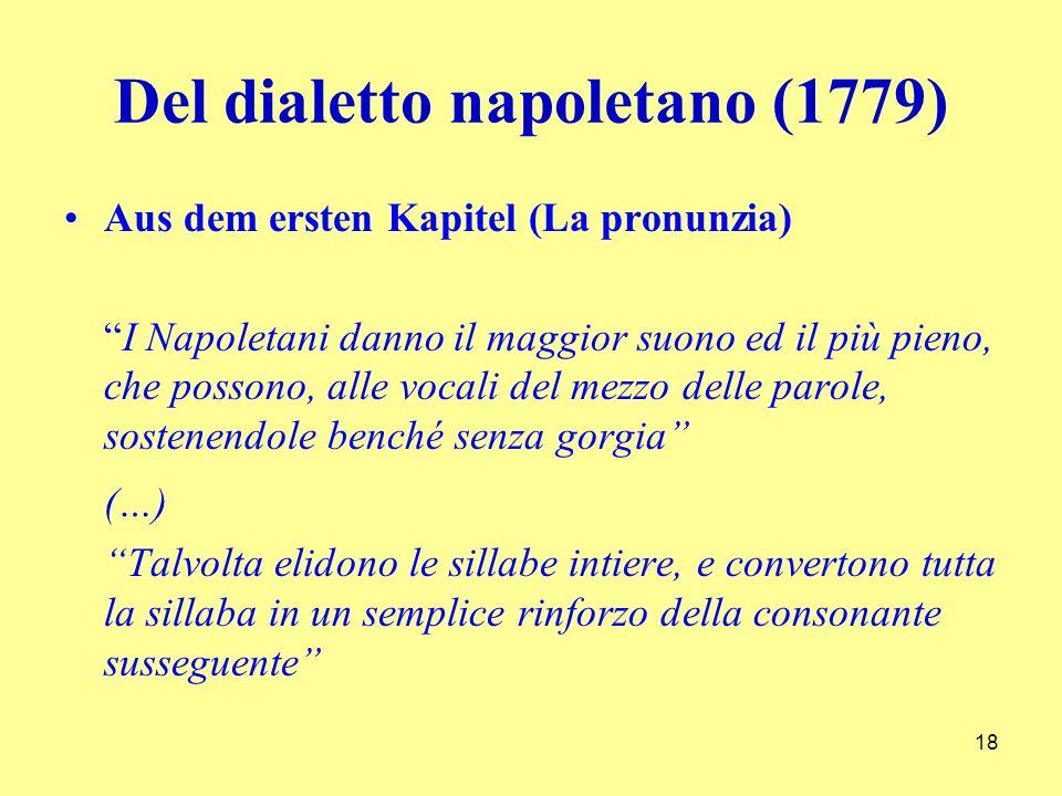 Del dialetto napoletano (1779) Aus dem ersten Kapitel (La pronunzia) I Napoletani danno il maggior suono ed il più pieno, che possono, alle vocali del mezzo delle parole, sostenendole benché senza gorgia (…) Talvolta elidono le sillabe intiere, e convertono tutta la sillaba in un semplice rinforzo della consonante susseguente 18