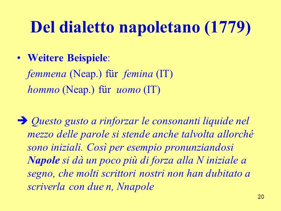 Del dialetto napoletano (1779) Weitere Beispiele: femmena (Neap.) für femina (IT) hommo (Neap.) für uomo (IT) Questo gusto a rinforzar le consonanti liquide nel mezzo delle parole si stende anche talvolta allorché sono iniziali.