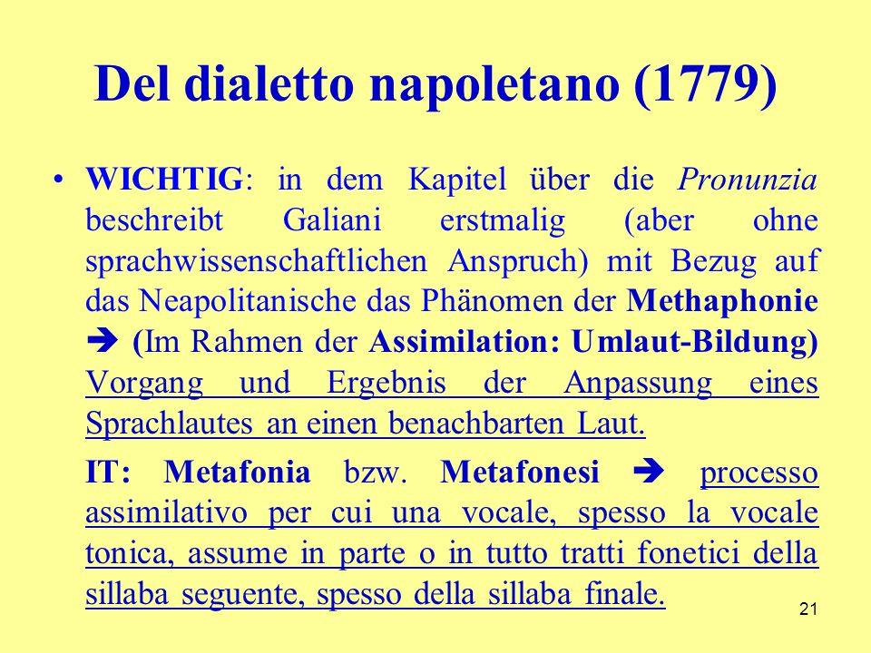 Del dialetto napoletano (1779) WICHTIG: in dem Kapitel über die Pronunzia beschreibt Galiani erstmalig (aber ohne sprachwissenschaftlichen Anspruch) mit Bezug auf das Neapolitanische das Phänomen der Methaphonie (Im Rahmen der Assimilation: Umlaut-Bildung) Vorgang und Ergebnis der Anpassung eines Sprachlautes an einen benachbarten Laut.