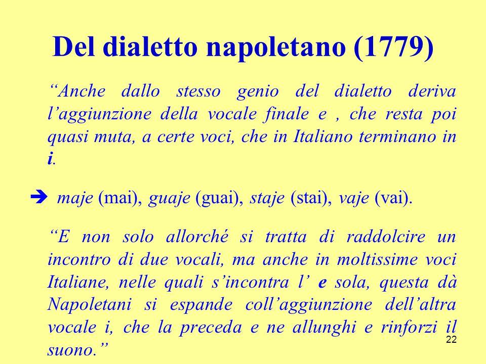 Del dialetto napoletano (1779) Anche dallo stesso genio del dialetto deriva laggiunzione della vocale finale e, che resta poi quasi muta, a certe voci, che in Italiano terminano in i.