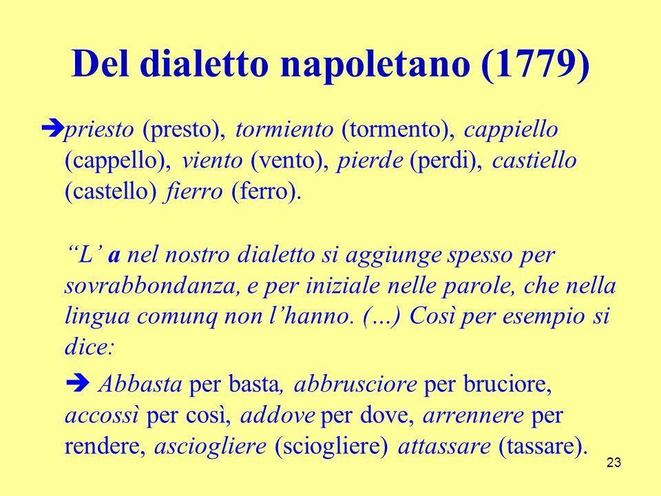 Del dialetto napoletano (1779) priesto (presto), tormiento (tormento), cappiello (cappello), viento (vento), pierde (perdi), castiello (castello) fierro (ferro).