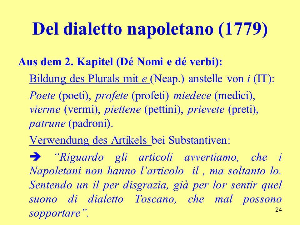 Del dialetto napoletano (1779) Aus dem 2. Kapitel (Dé Nomi e dé verbi): Bildung des Plurals mit e (Neap.) anstelle von i (IT): Poete (poeti), profete