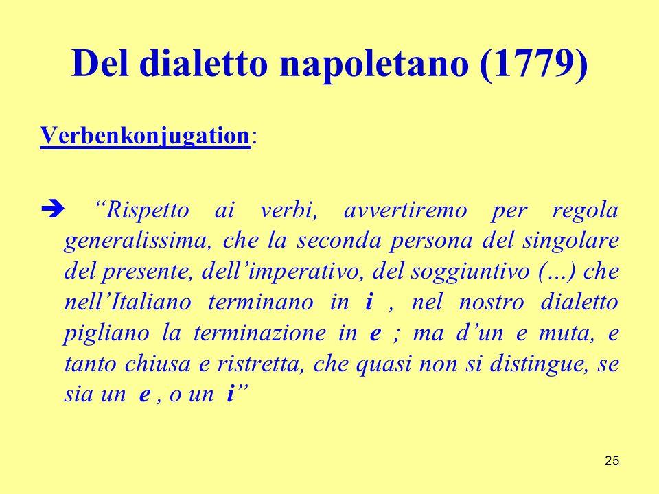 Del dialetto napoletano (1779) Verbenkonjugation: Rispetto ai verbi, avvertiremo per regola generalissima, che la seconda persona del singolare del pr