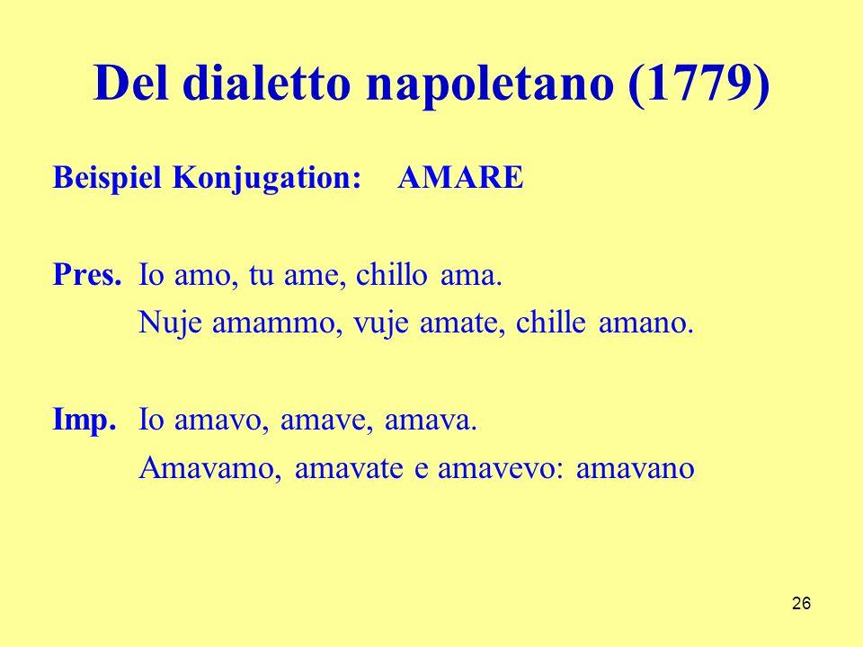 Del dialetto napoletano (1779) Beispiel Konjugation: AMARE Pres. Io amo, tu ame, chillo ama. Nuje amammo, vuje amate, chille amano. Imp.Io amavo, amav