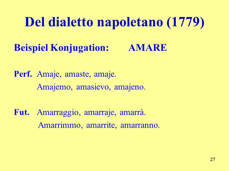 Del dialetto napoletano (1779) Beispiel Konjugation: AMARE Perf.Amaje, amaste, amaje. Amajemo, amasievo, amajeno. Fut.Amarraggio, amarraje, amarrà. Am