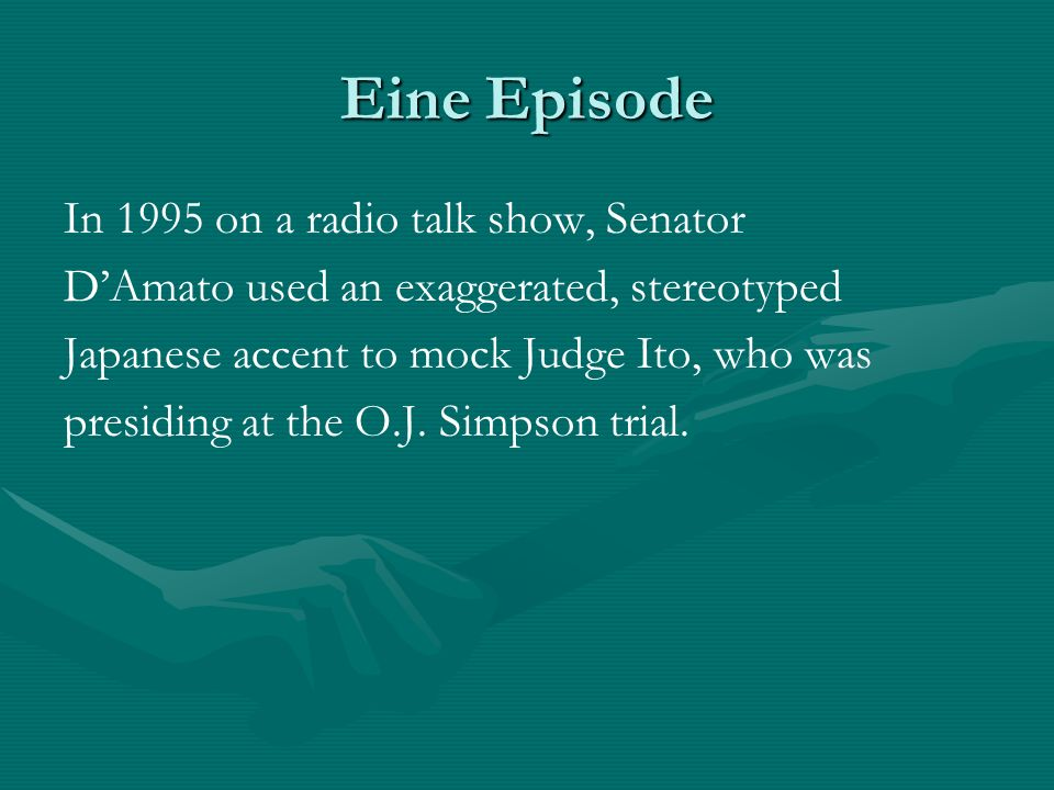 Eine Episode In 1995 on a radio talk show, Senator DAmato used an exaggerated, stereotyped Japanese accent to mock Judge Ito, who was presiding at the O.J.