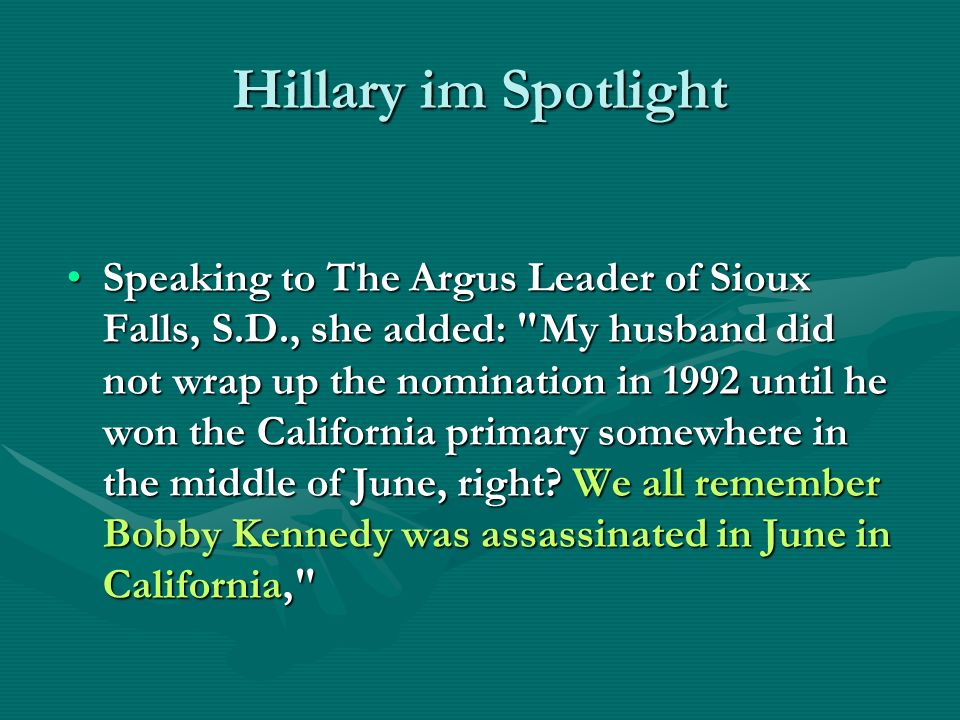 Hillary im Spotlight Speaking to The Argus Leader of Sioux Falls, S.D., she added: My husband did not wrap up the nomination in 1992 until he won the California primary somewhere in the middle of June, right.