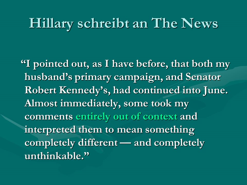 Hillary schreibt an The News I pointed out, as I have before, that both my husbands primary campaign, and Senator Robert Kennedys, had continued into June.