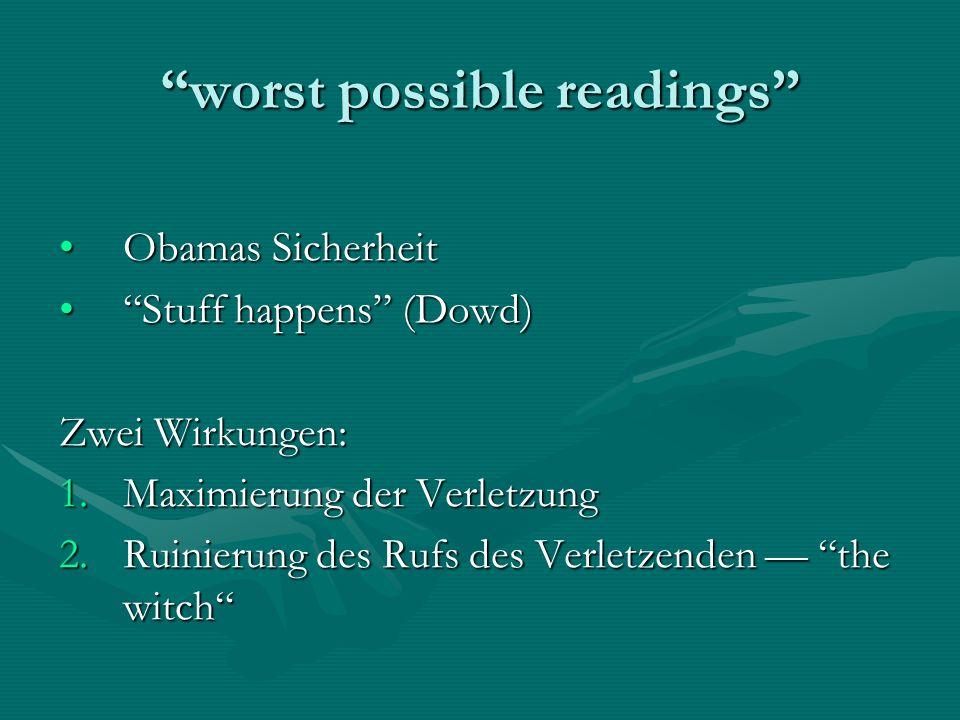 worst possible readings Obamas SicherheitObamas Sicherheit Stuff happens (Dowd)Stuff happens (Dowd) Zwei Wirkungen: 1.Maximierung der Verletzung 2.Ruinierung des Rufs des Verletzenden the witch